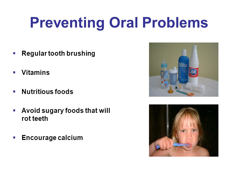 Preventing Oral Problems  Regular tooth brushing  Vitamins  Nutritious foods  Avoid sugary foods that will rot teeth  Encourage calcium