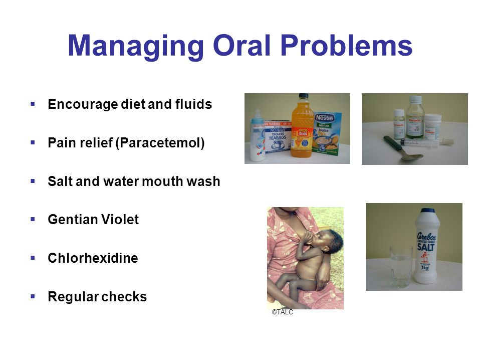 Managing Oral Problems  Encourage diet and fluids  Pain relief (Paracetemol)  Salt and water mouth wash  Gentian Violet  Chlorhexidine  Regular checks ©TALC