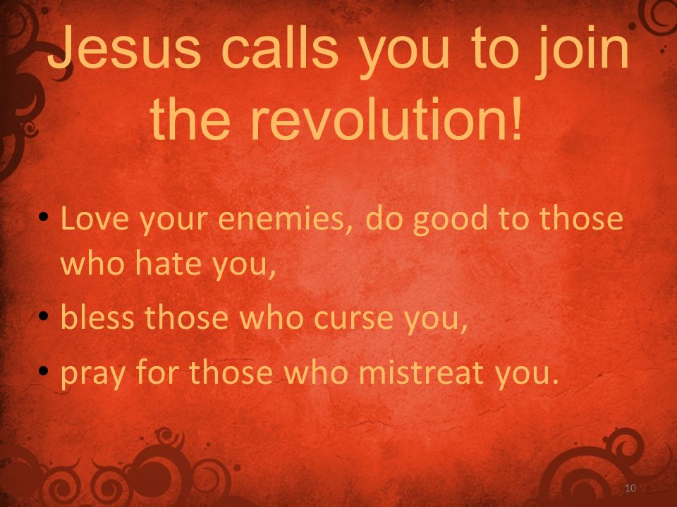 10 Jesus calls you to join the revolution! Love your enemies, do good to those who hate you, bless those who curse you, pray for those who mistreat yo
