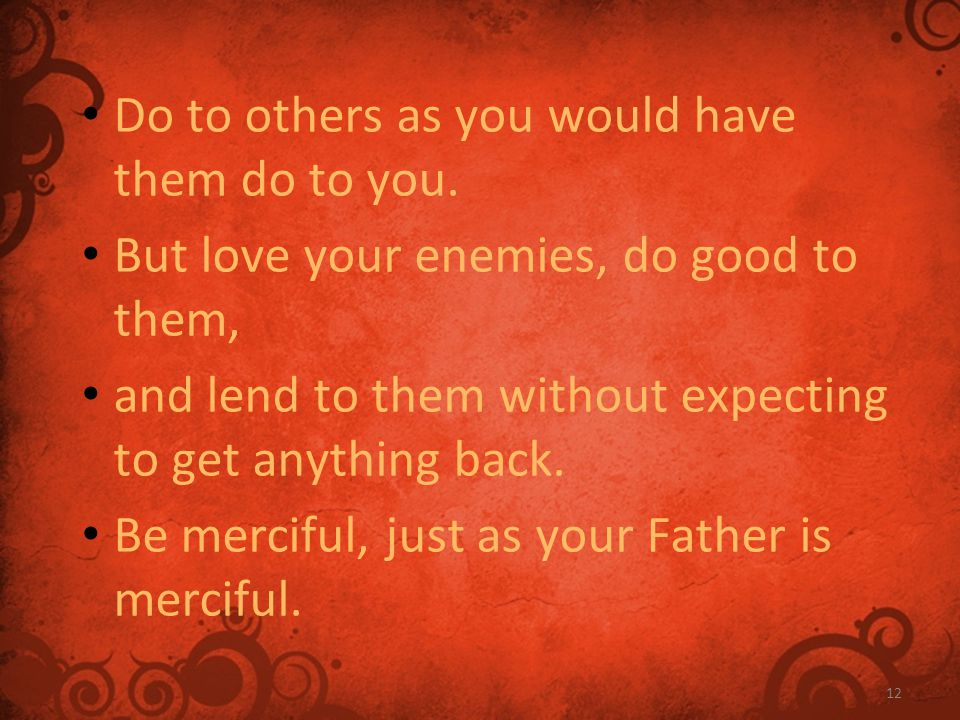 12 Do to others as you would have them do to you. But love your enemies, do good to them, and lend to them without expecting to get anything back. Be