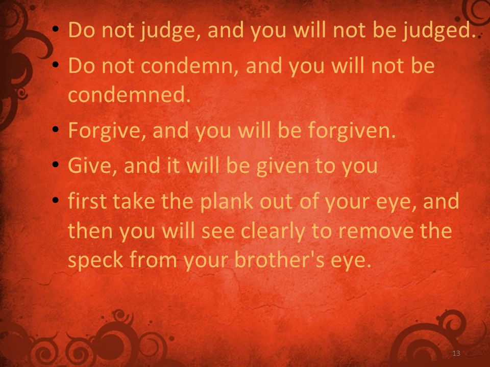 13 Do not judge, and you will not be judged. Do not condemn, and you will not be condemned.