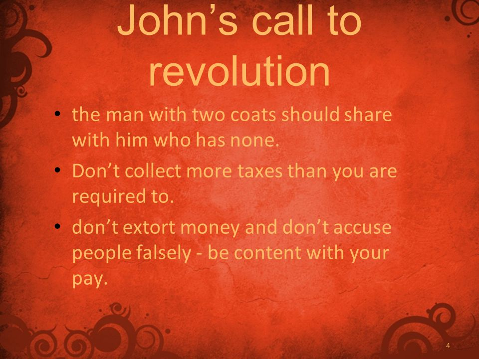 4 John's call to revolution the man with two coats should share with him who has none. Don't collect more taxes than you are required to. don't extort