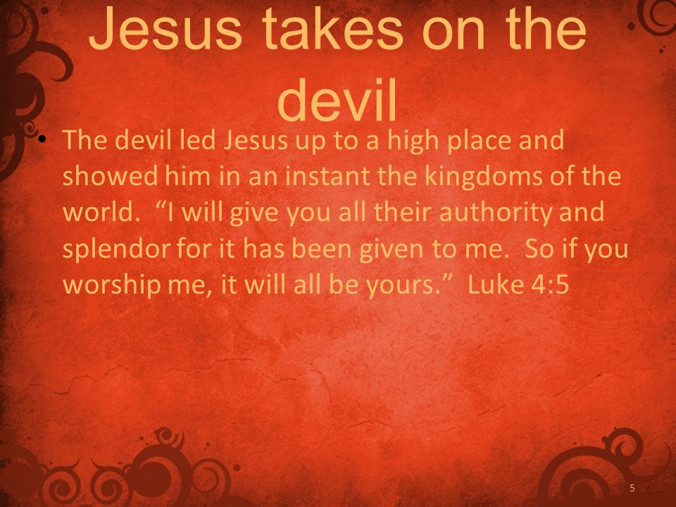 5 Jesus takes on the devil The devil led Jesus up to a high place and showed him in an instant the kingdoms of the world.