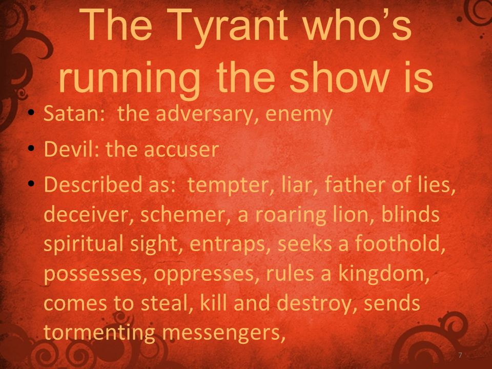 7 The Tyrant who's running the show is Satan: the adversary, enemy Devil: the accuser Described as: tempter, liar, father of lies, deceiver, schemer, a roaring lion, blinds spiritual sight, entraps, seeks a foothold, possesses, oppresses, rules a kingdom, comes to steal, kill and destroy, sends tormenting messengers,