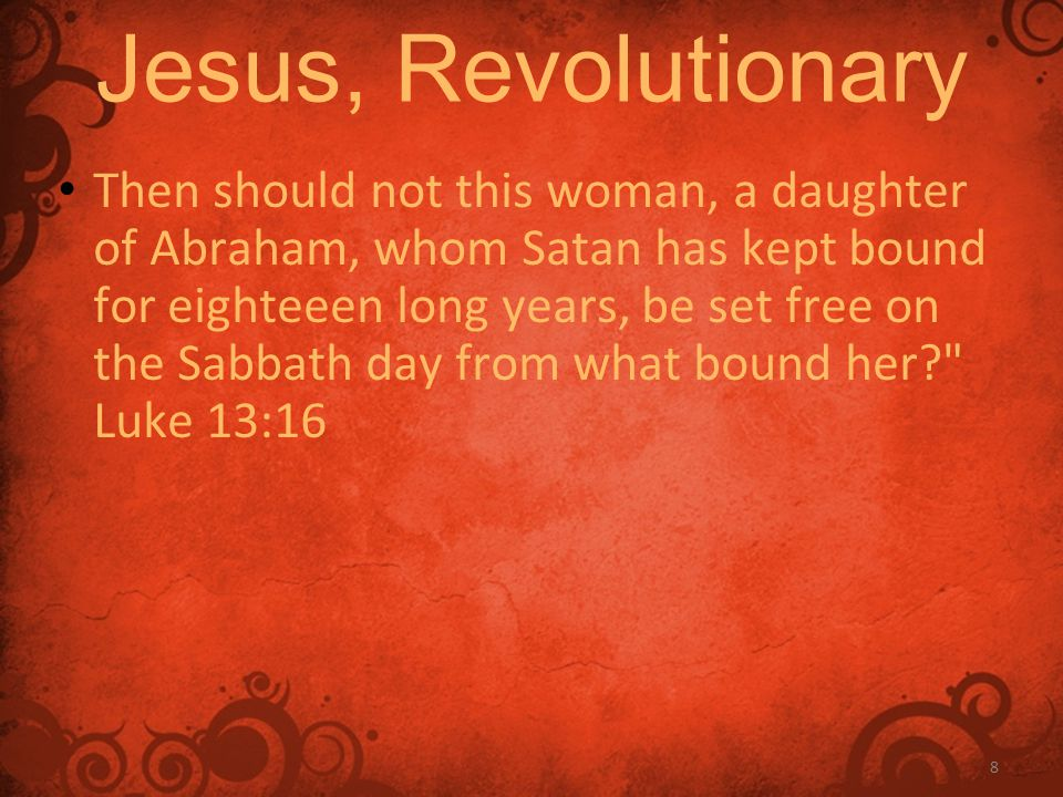 8 Jesus, Revolutionary Then should not this woman, a daughter of Abraham, whom Satan has kept bound for eighteeen long years, be set free on the Sabbath day from what bound her Luke 13:16