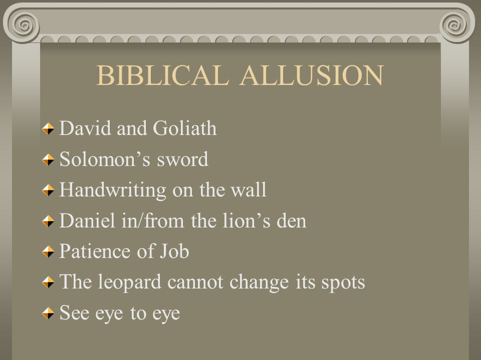 BIBLICAL ALLUSION David and Goliath Solomon's sword Handwriting on the wall Daniel in/from the lion's den Patience of Job The leopard cannot change its spots See eye to eye