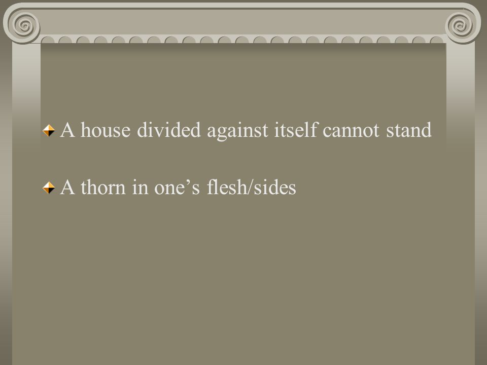 A house divided against itself cannot stand A thorn in one's flesh/sides
