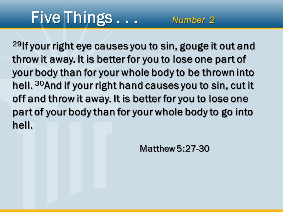 29 If your right eye causes you to sin, gouge it out and throw it away. It is better for you to lose one part of your body than for your whole body to