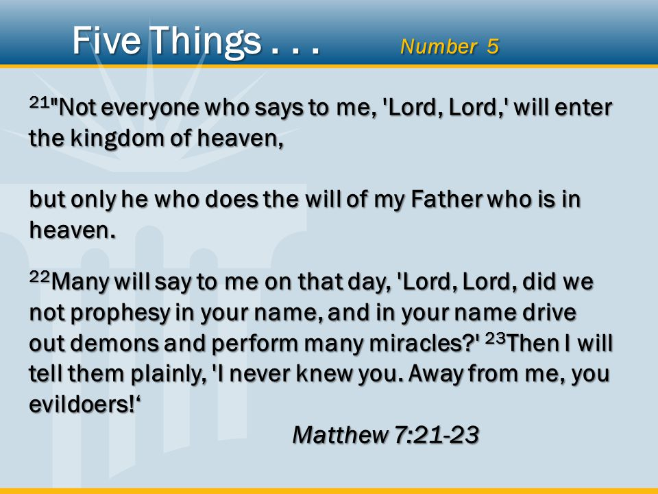 21 Not everyone who says to me, Lord, Lord, will enter the kingdom of heaven, but only he who does the will of my Father who is in heaven.