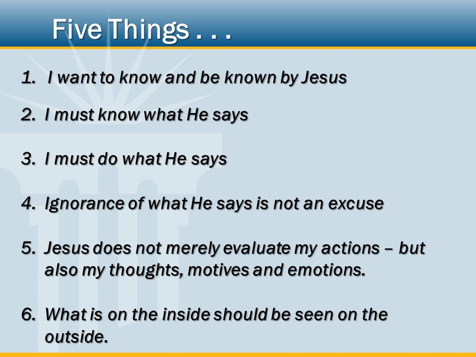 1.I want to know and be known by Jesus 2.I must know what He says 3.I must do what He says 4.Ignorance of what He says is not an excuse 5.Jesus does not merely evaluate my actions – but also my thoughts, motives and emotions.