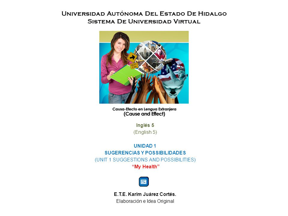 Universidad Autónoma Del Estado De Hidalgo Sistema De Universidad Virtual Inglés 5 (English 5) UNIDAD 1 SUGERENCIAS Y POSSIBILIDADES (UNIT 1 SUGGESTIONS AND POSSIBILITIES) My Health E.T.E.