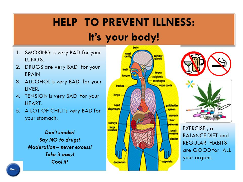 HELP TO PREVENT ILLNESS: It's your body! HELP TO PREVENT ILLNESS: It's your body! EXERCISE, a BALANCE DIET and REGULAR HABITS are GOOD for ALL your or