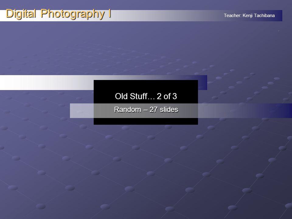 Teacher: Kenji Tachibana Digital Photography I. Old Stuff… 2 of 3 Random – 27 slides