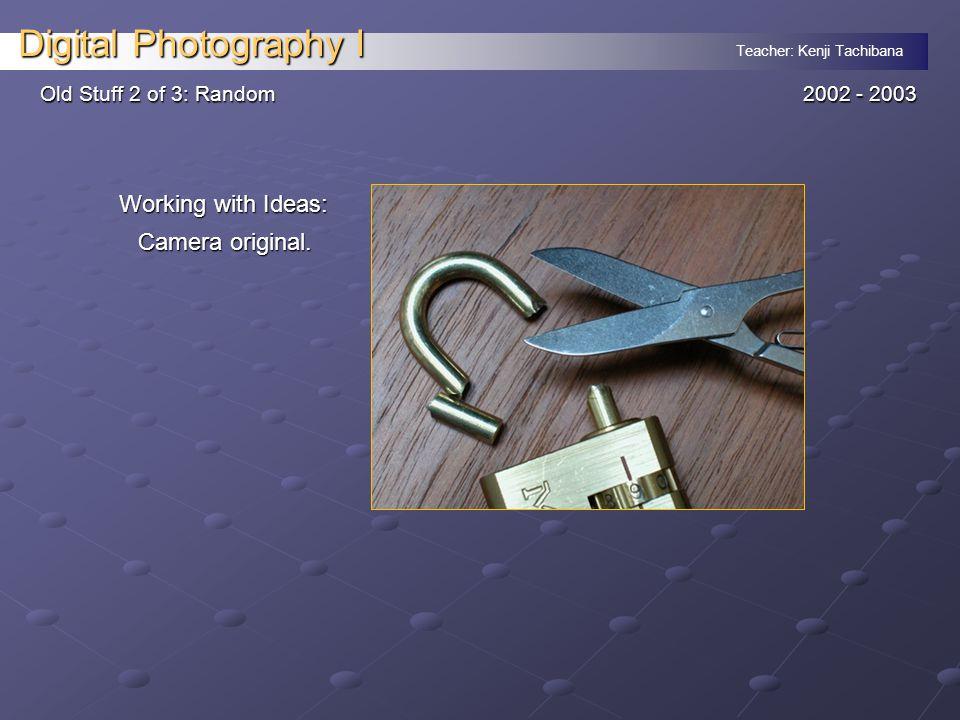 Teacher: Kenji Tachibana Digital Photography I Old Stuff 2 of 3: Random 2002 - 2003 Working with Ideas: Camera original.