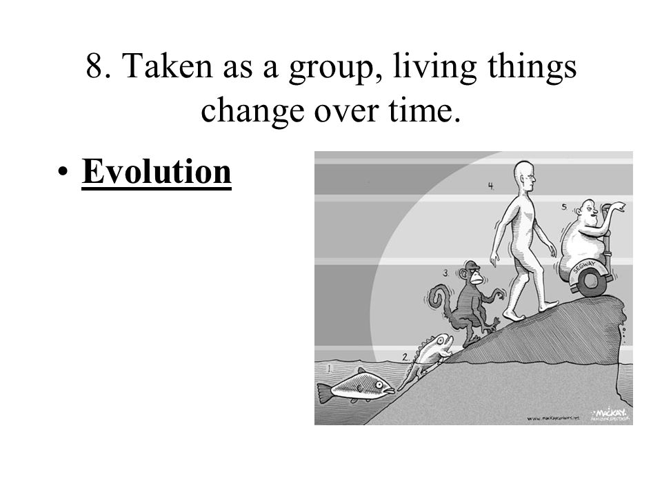 8. Taken as a group, living things change over time. Evolution
