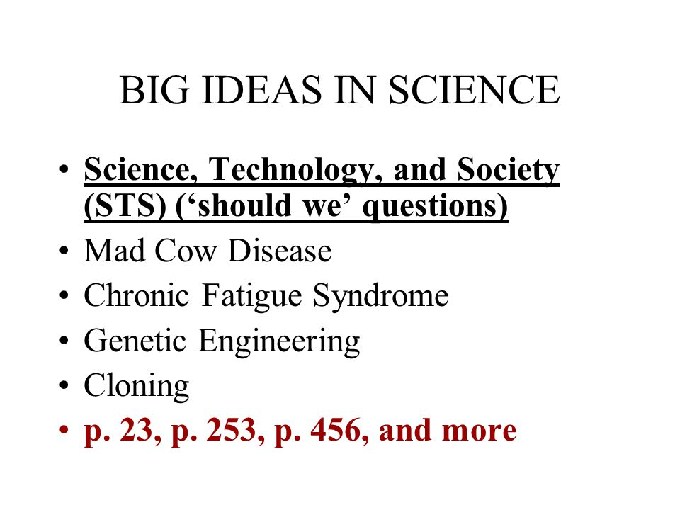 BIG IDEAS IN SCIENCE Science, Technology, and Society (STS) ('should we' questions) Mad Cow Disease Chronic Fatigue Syndrome Genetic Engineering Cloning p.