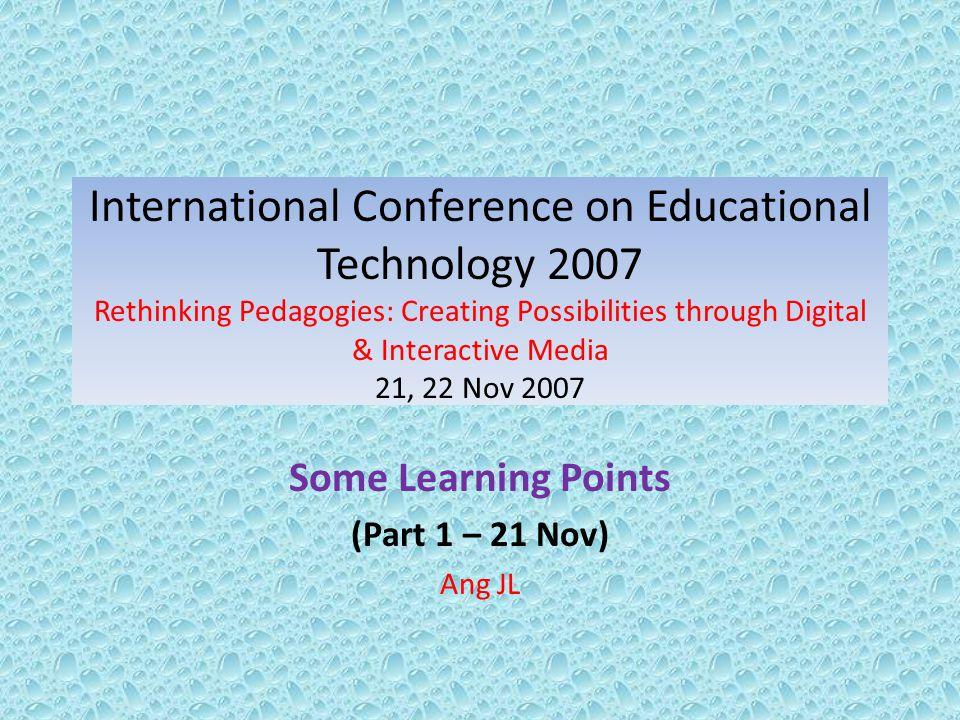 International Conference on Educational Technology 2007 Rethinking Pedagogies: Creating Possibilities through Digital & Interactive Media 21, 22 Nov 2