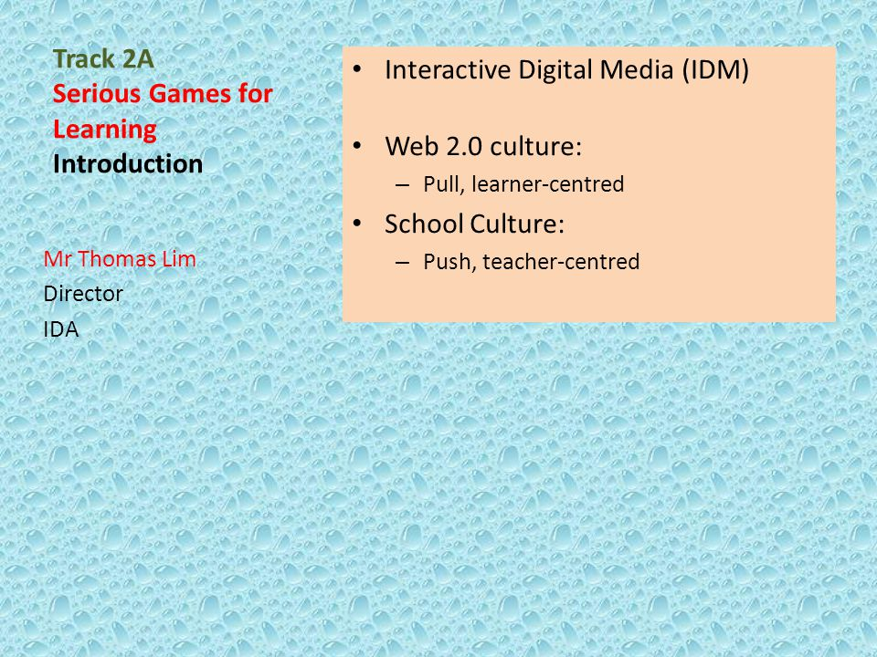 Track 2A Serious Games for Learning Introduction Interactive Digital Media (IDM) Web 2.0 culture: – Pull, learner-centred School Culture: – Push, teac