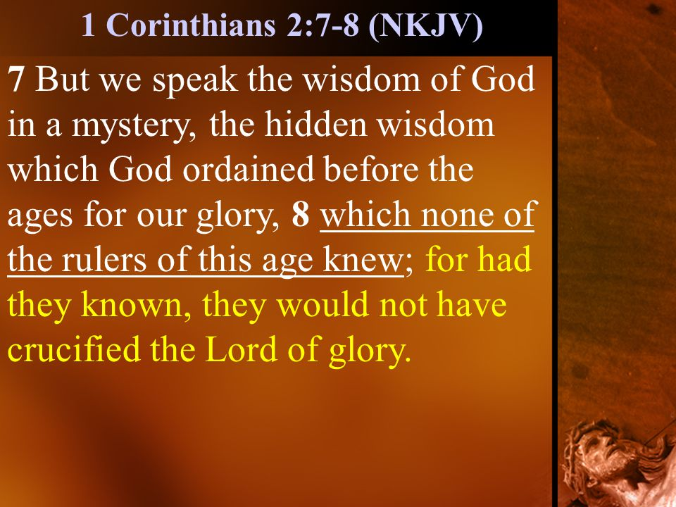 7 But we speak the wisdom of God in a mystery, the hidden wisdom which God ordained before the ages for our glory, 8 which none of the rulers of this age knew; for had they known, they would not have crucified the Lord of glory.