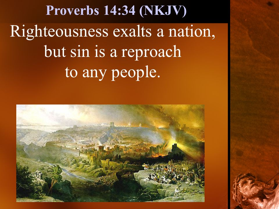 Righteousness exalts a nation, but sin is a reproach to any people. Proverbs 14:34 (NKJV)