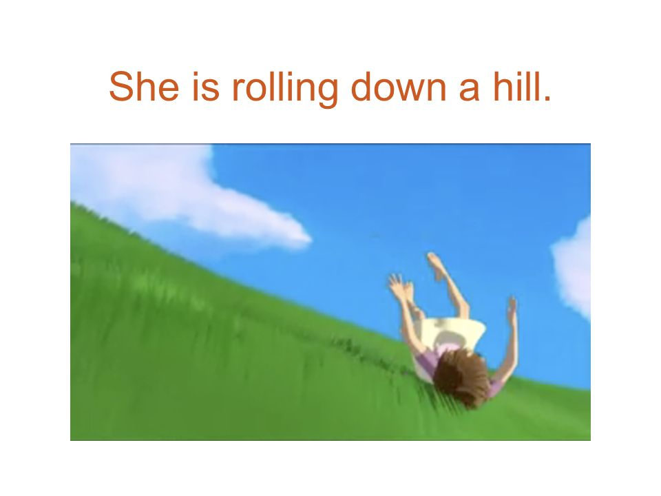 She is rolling down a hill.