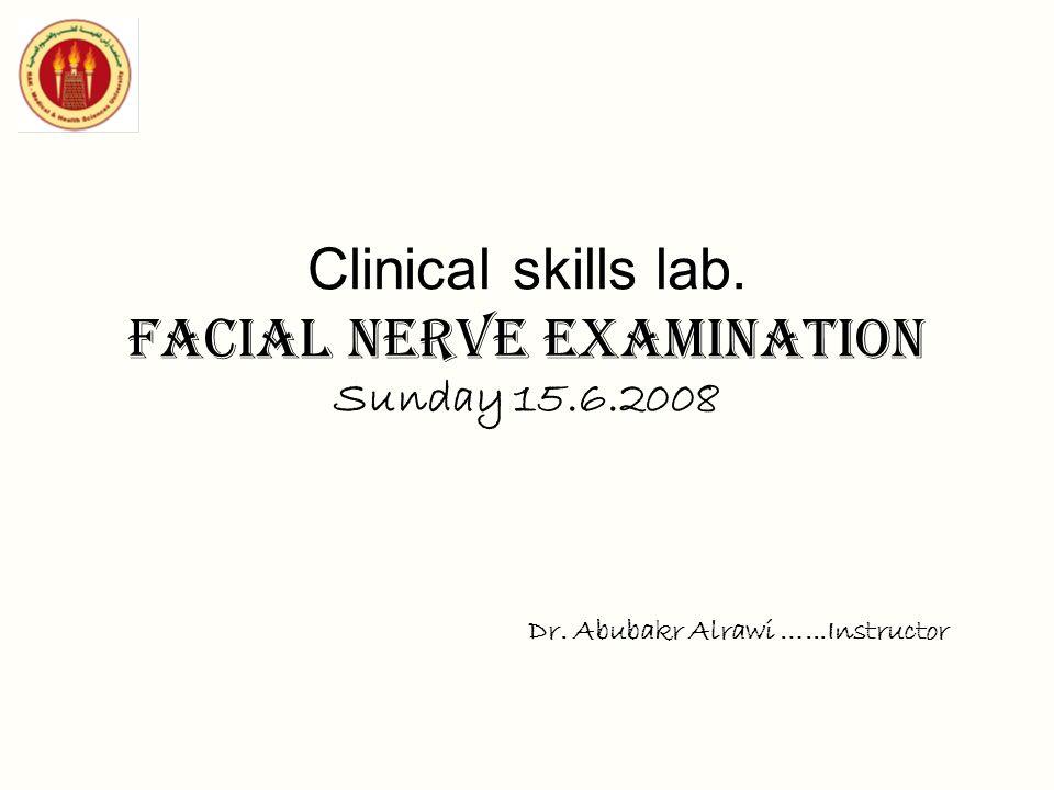 Clinical skills lab. Facial nerve examination Sunday 15.6.2008 Dr. Abubakr Alrawi …...Instructor