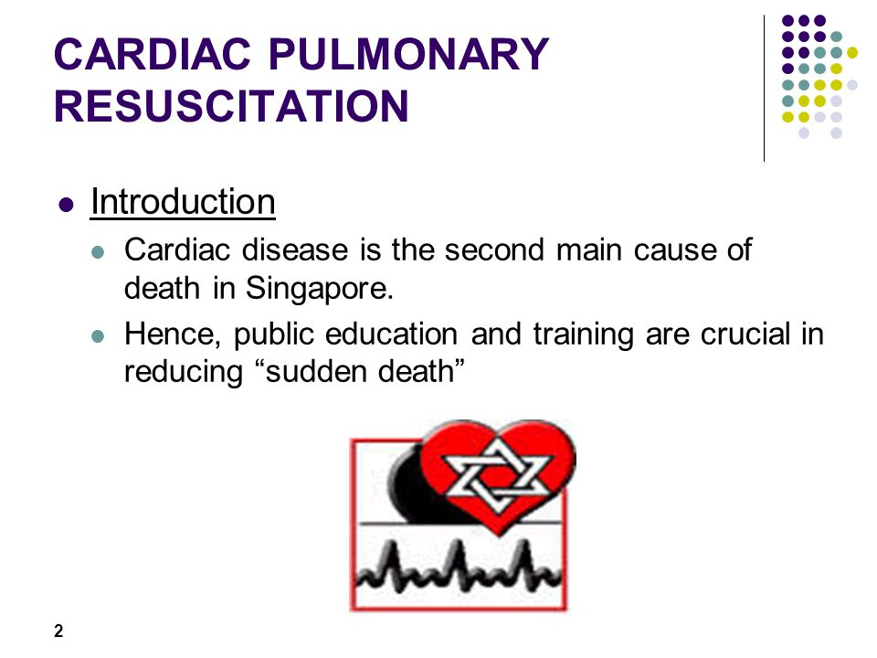 2 CARDIAC PULMONARY RESUSCITATION Introduction Cardiac disease is the second main cause of death in Singapore.