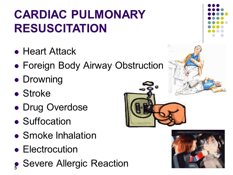 5 Heart Attack Foreign Body Airway Obstruction Drowning Stroke Drug Overdose Suffocation Smoke Inhalation Electrocution Severe Allergic Reaction CARDIAC PULMONARY RESUSCITATION
