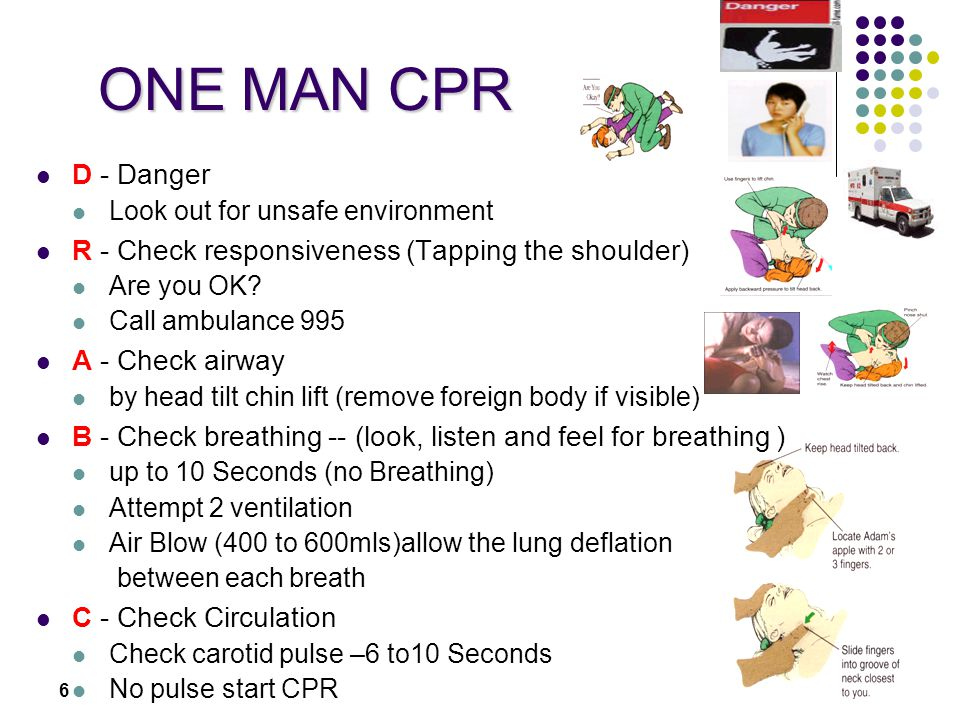 6 ONE MAN CPR D - Danger Look out for unsafe environment R - Check responsiveness (Tapping the shoulder) Are you OK.