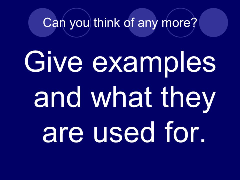 Can you think of any more? Give examples and what they are used for.