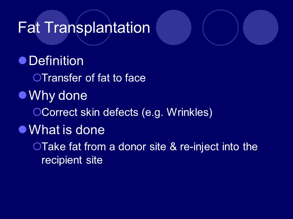 Fat Transplantation Definition  Transfer of fat to face Why done  Correct skin defects (e.g. Wrinkles) What is done  Take fat from a donor site & r