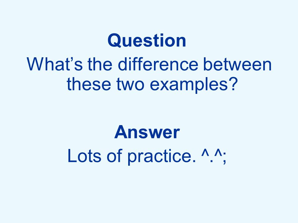 Question What's the difference between these two examples? Answer Lots of practice. ^.^;