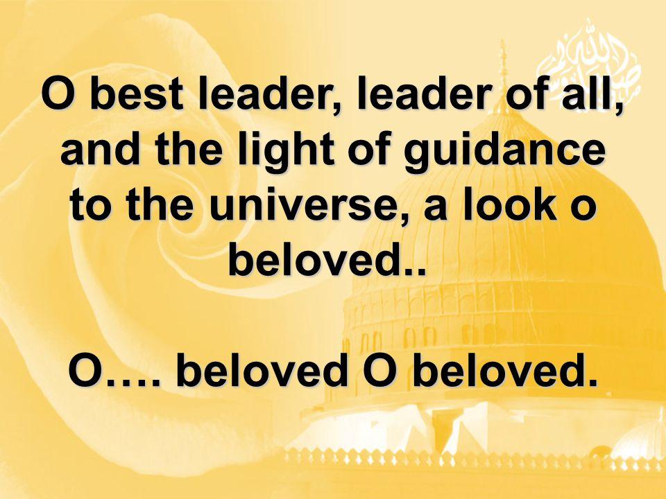 O best leader, leader of all, and the light of guidance to the universe, a look o beloved.. O…. beloved O beloved.