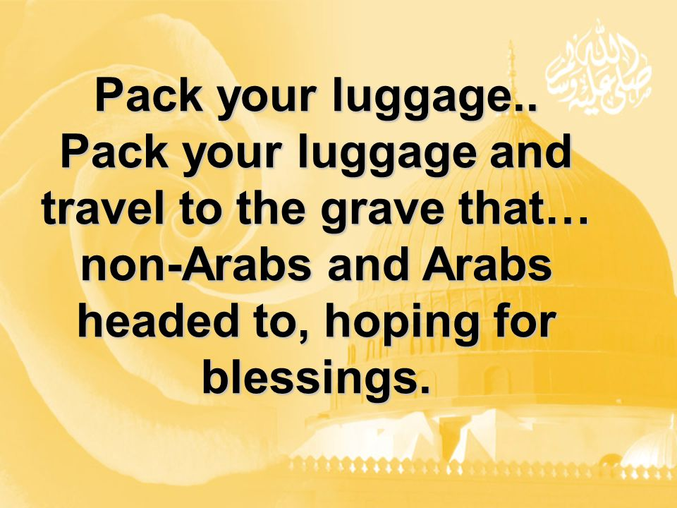 Pack your luggage.. Pack your luggage and travel to the grave that… non-Arabs and Arabs headed to, hoping for blessings.