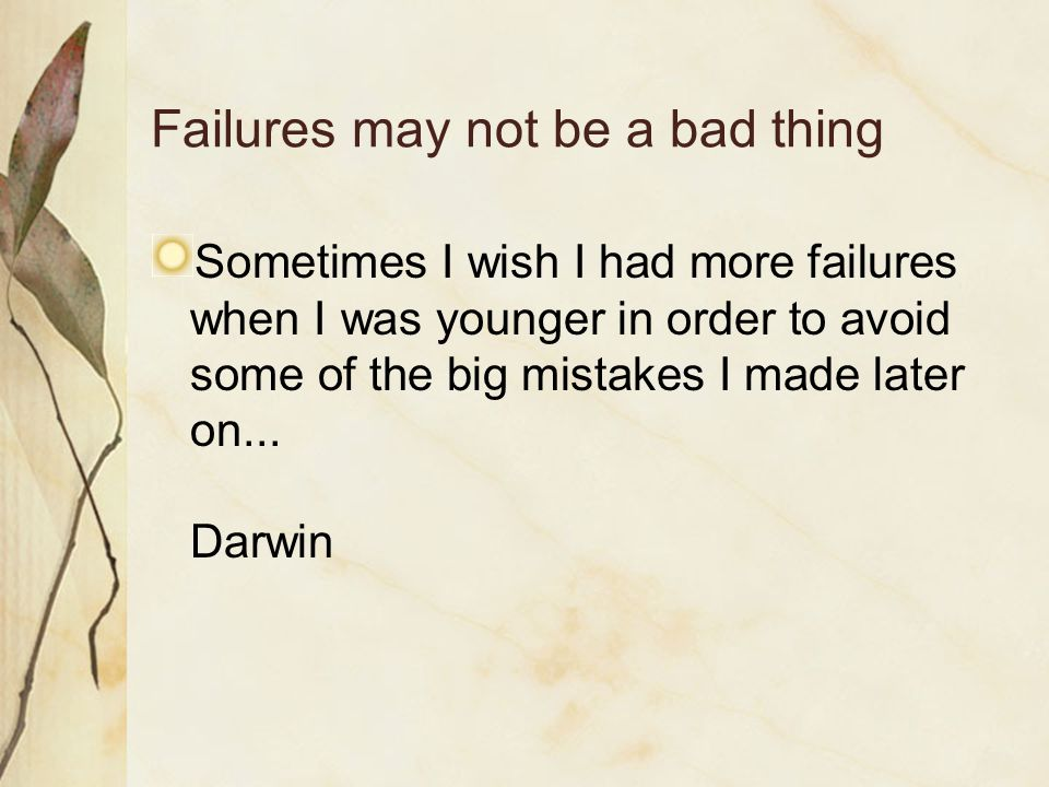 Failures may not be a bad thing Sometimes I wish I had more failures when I was younger in order to avoid some of the big mistakes I made later on...