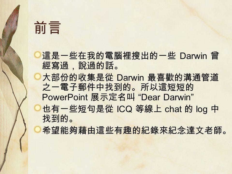 前言 這是一些在我的電腦裡搜出的一些 Darwin 曾 經寫過,說過的話。 大部份的收集是從 Darwin 最喜歡的溝通管道 之一電子郵件中找到的。所以這短短的 PowerPoint 展示定名叫 Dear Darwin 也有一些短句是從 ICQ 等線上 chat 的 log 中 找到的。 希望能夠藉由這些有趣的紀錄來紀念達文老師。