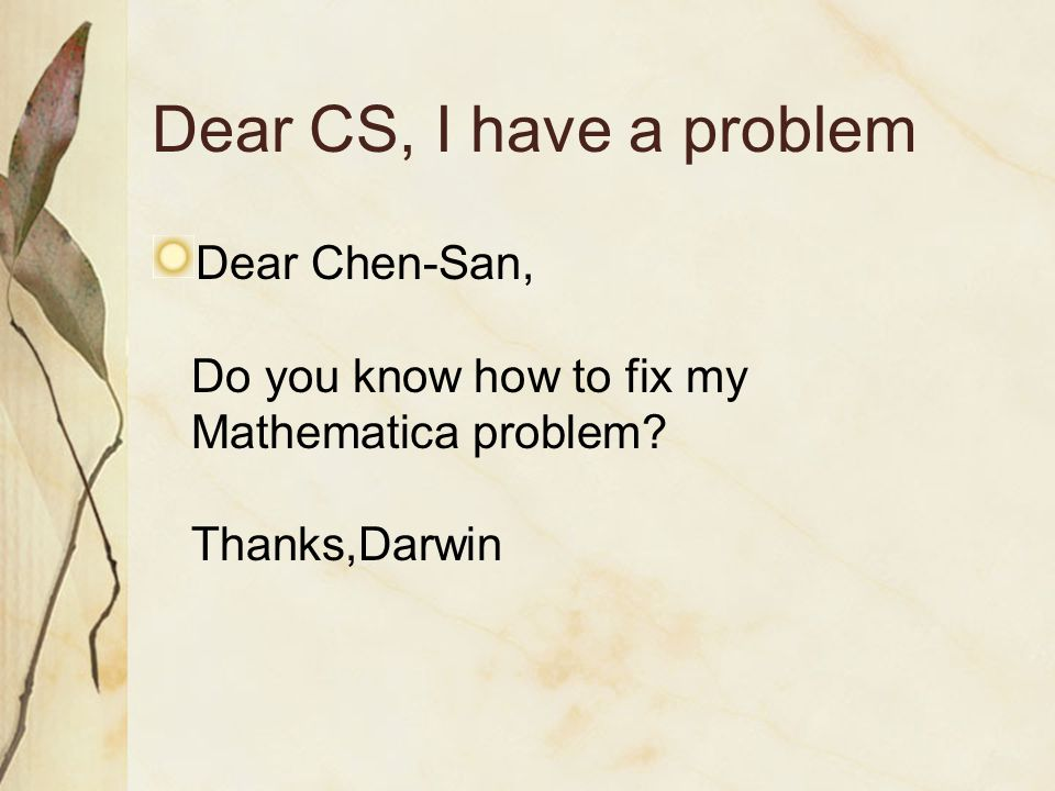 Dear CS, I have a problem Dear Chen-San, Do you know how to fix my Mathematica problem.