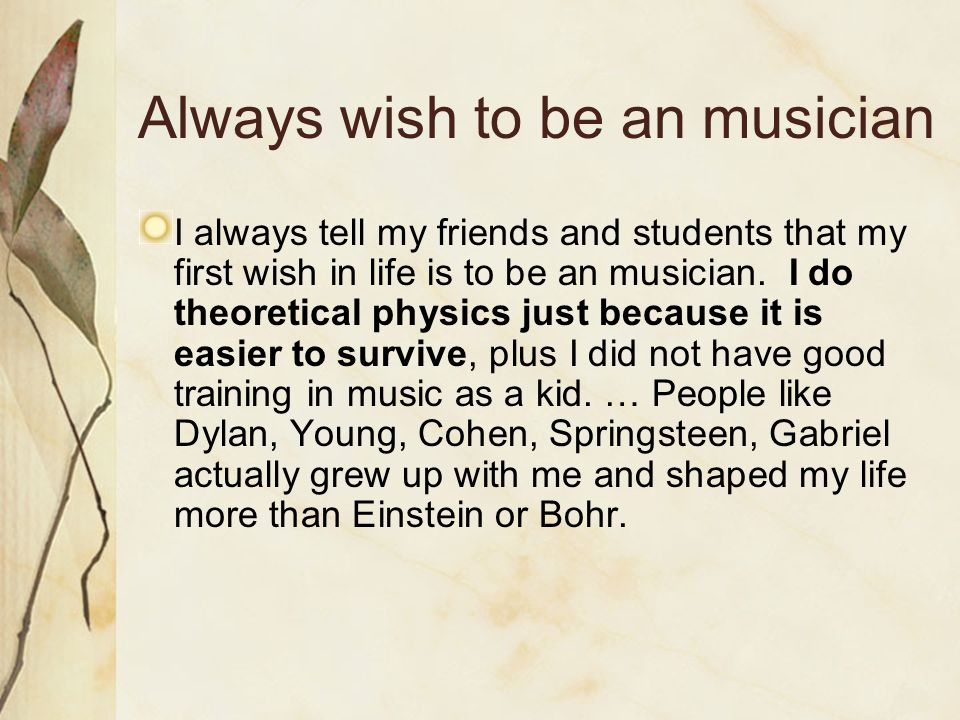 Always wish to be an musician I always tell my friends and students that my first wish in life is to be an musician.