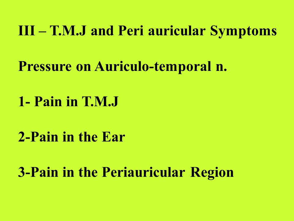 III – T.M.J and Peri auricular Symptoms Pressure on Auriculo-temporal n.