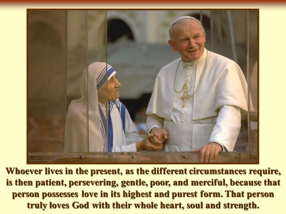Whoever lives in the present, as the different circumstances require, is then patient, persevering, gentle, poor, and merciful, because that person possesses love in its highest and purest form.