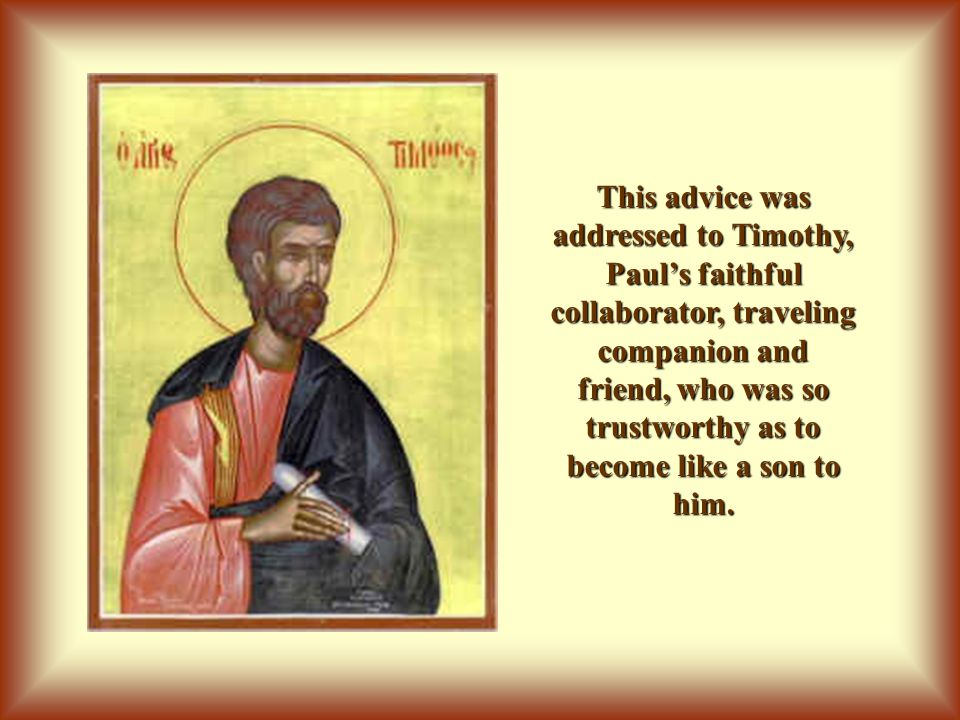 This advice was addressed to Timothy, Paul's faithful collaborator, traveling companion and friend, who was so trustworthy as to become like a son to him.
