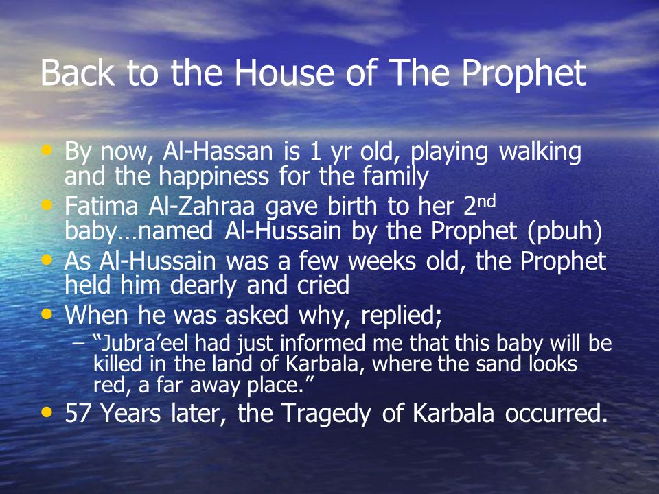 Back to the House of The Prophet By now, Al-Hassan is 1 yr old, playing walking and the happiness for the family Fatima Al-Zahraa gave birth to her 2 nd baby…named Al-Hussain by the Prophet (pbuh) As Al-Hussain was a few weeks old, the Prophet held him dearly and cried When he was asked why, replied; – Jubra'eel had just informed me that this baby will be killed in the land of Karbala, where the sand looks red, a far away place. 57 Years later, the Tragedy of Karbala occurred.