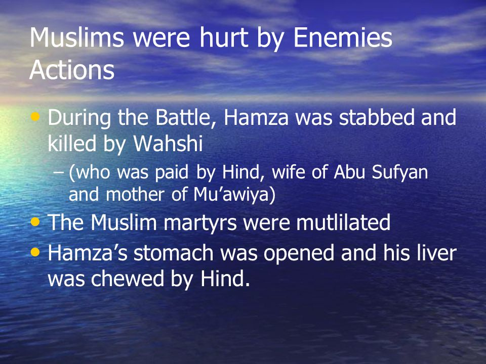 Muslims were hurt by Enemies Actions During the Battle, Hamza was stabbed and killed by Wahshi –(who was paid by Hind, wife of Abu Sufyan and mother of Mu'awiya) The Muslim martyrs were mutlilated Hamza's stomach was opened and his liver was chewed by Hind.