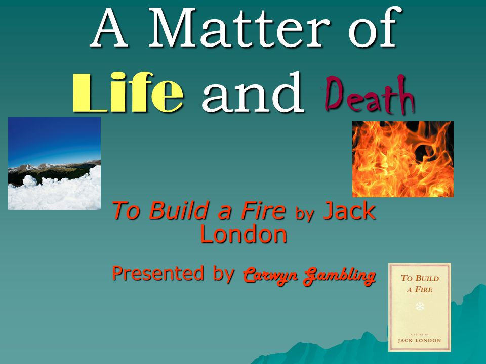 A Matter of Life and Death To Build a Fire by Jack London Presented by Carwyn Gambling