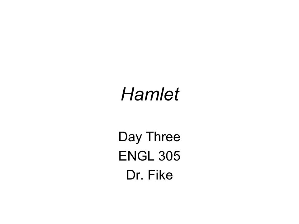Hamlet Day Three ENGL 305 Dr. Fike