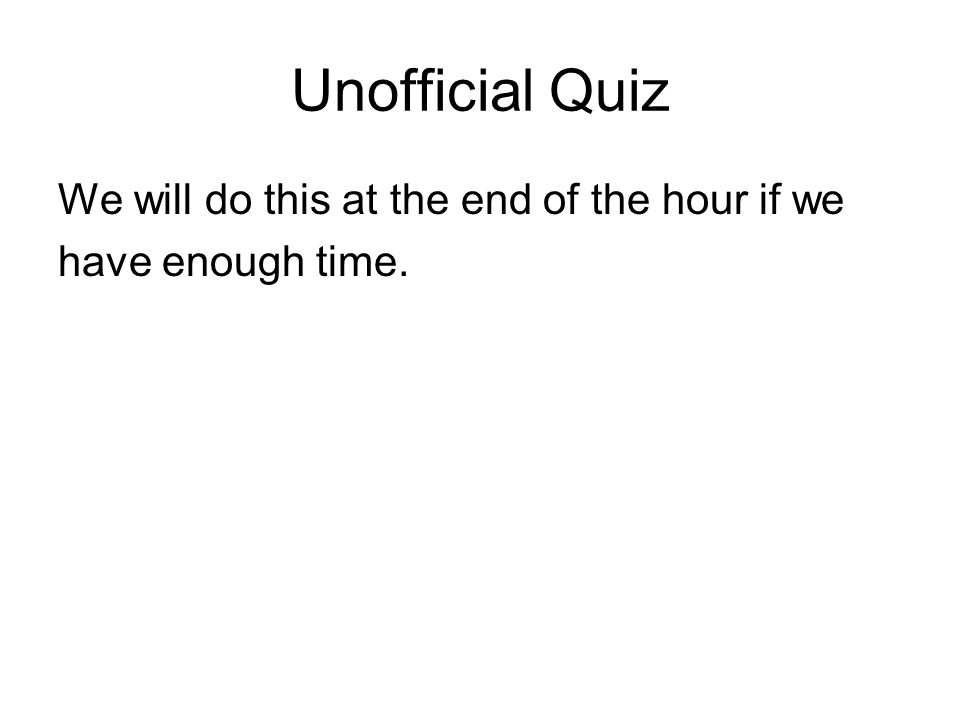 Unofficial Quiz We will do this at the end of the hour if we have enough time.