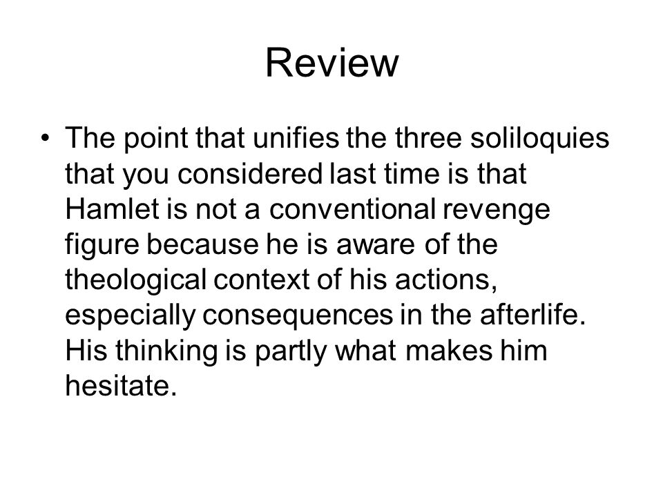 Review The point that unifies the three soliloquies that you considered last time is that Hamlet is not a conventional revenge figure because he is aware of the theological context of his actions, especially consequences in the afterlife.