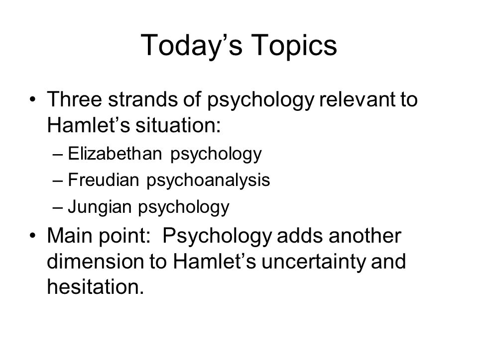 Today's Topics Three strands of psychology relevant to Hamlet's situation: –Elizabethan psychology –Freudian psychoanalysis –Jungian psychology Main point: Psychology adds another dimension to Hamlet's uncertainty and hesitation.
