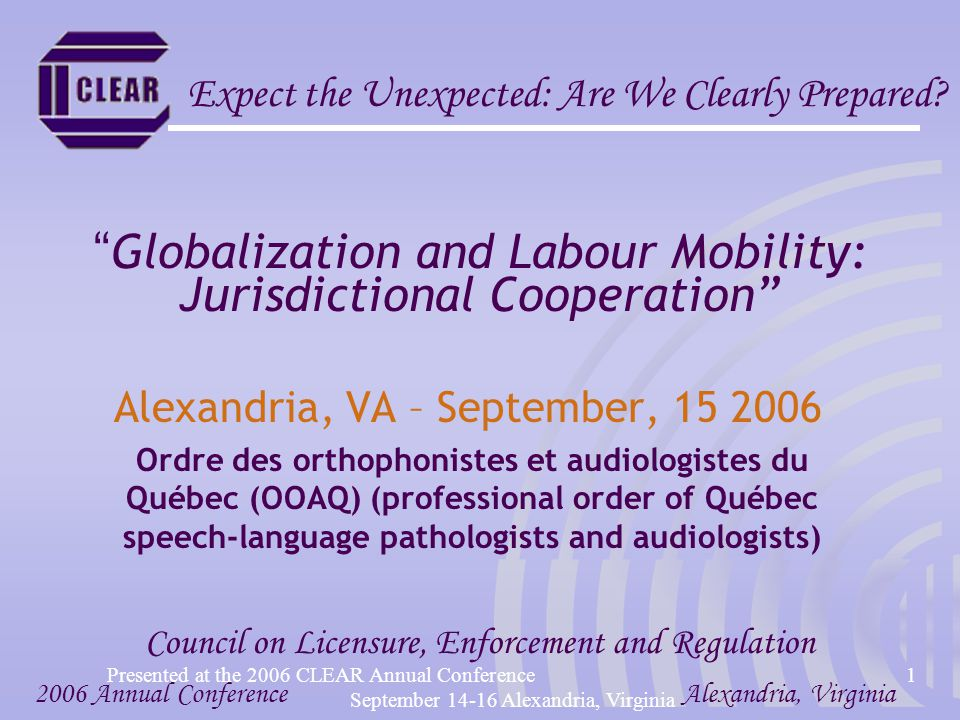 Presented at the 2006 CLEAR Annual Conference1 September 14-16 Alexandria, Virginia Globalization and Labour Mobility: Jurisdictional Cooperation Alexandria, VA – September, 15 2006 Ordre des orthophonistes et audiologistes du Québec (OOAQ) (professional order of Québec speech-language pathologists and audiologists) 2006 Annual ConferenceAlexandria, Virginia Council on Licensure, Enforcement and Regulation Expect the Unexpected: Are We Clearly Prepared