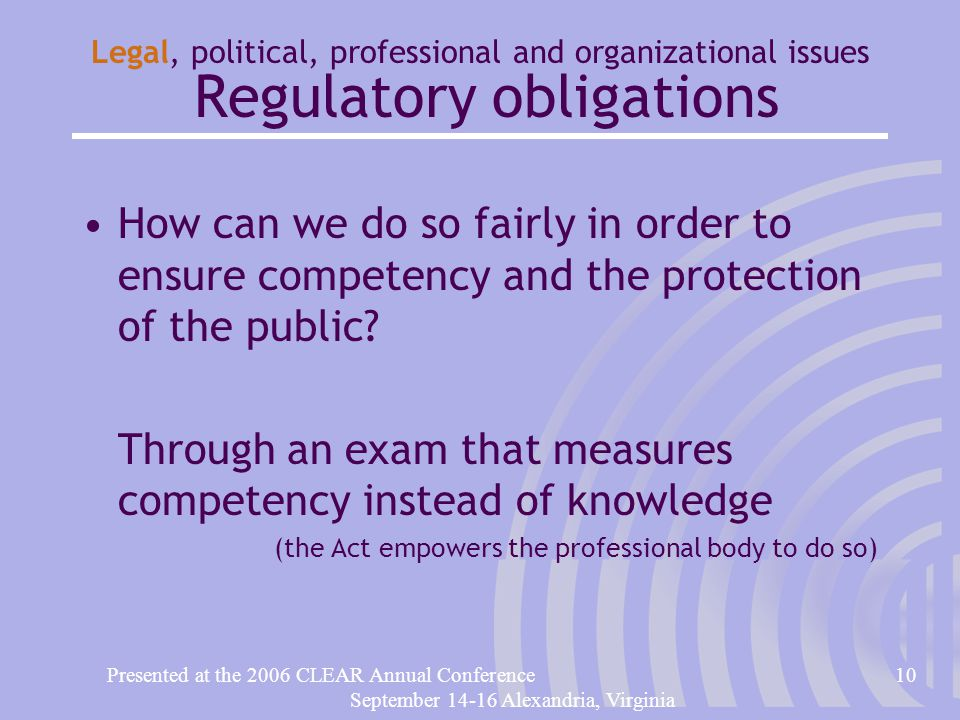 Presented at the 2006 CLEAR Annual Conference10 September 14-16 Alexandria, Virginia Legal, political, professional and organizational issues Regulatory obligations How can we do so fairly in order to ensure competency and the protection of the public.